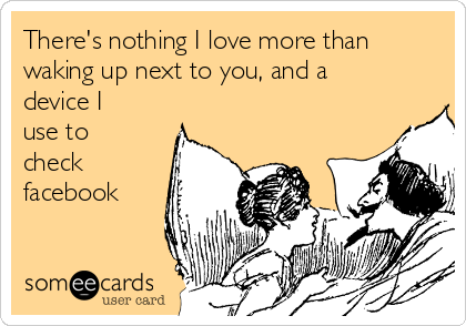 There's nothing I love more than waking up next to you, and a device I use to check facebook