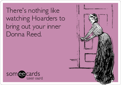 There's nothing like  watching Hoarders to bring out your inner Donna Reed.