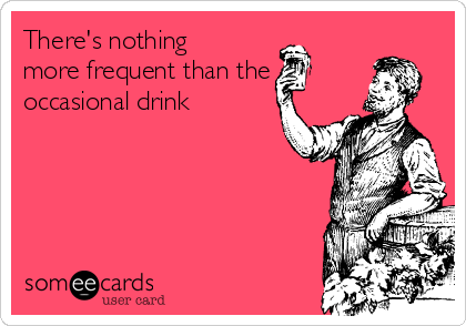 There's nothing more frequent than the  occasional drink