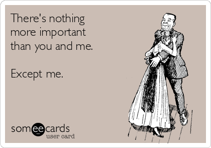 There's nothing  more important  than you and me.  Except me.