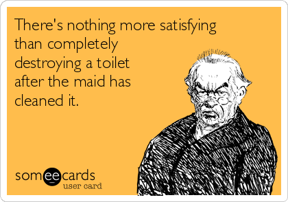 There's nothing more satisfying than completely destroying a toilet after the maid has cleaned it.