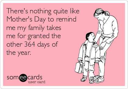 There's nothing quite like Mother's Day to remind me my family takes me for granted the other 364 days of the year.
