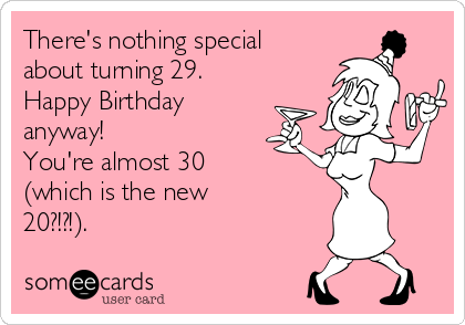 There's nothing special about turning 29. Happy Birthday anyway! You're almost 30 (which is the new 20?!?!).
