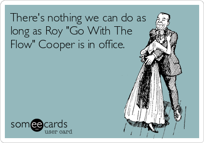 """There's nothing we can do as long as Roy """"Go With The Flow"""" Cooper is in office."""
