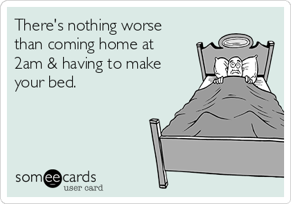 There's nothing worse than coming home at 2am & having to make your bed.