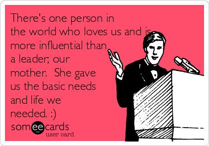 There's one person in the world who loves us and is more influential than a leader; our mother.  She gave us the basic needs and life we needed. :)