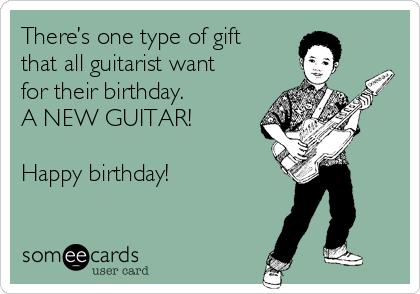 There's one type of gift that all guitarist want for their birthday.   A NEW GUITAR!  Happy birthday!