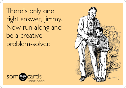 There's only one right answer, Jimmy. Now run along and be a creative problem-solver.