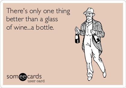 There's only one thing better than a glass  of wine...a bottle.