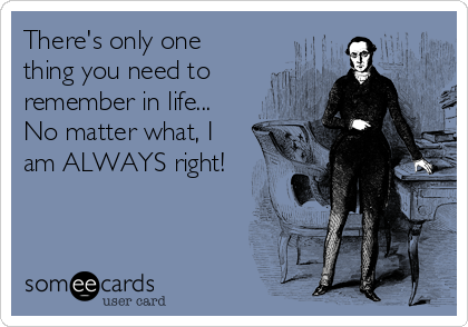 There's only one thing you need to remember in life... No matter what, I am ALWAYS right!
