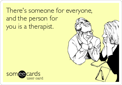 There's someone for everyone, and the person for you is a therapist.