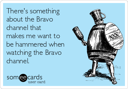 There's something about the Bravo channel that makes me want to be hammered when watching the Bravo channel.