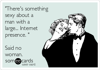 """There's something sexy about a man with a large... Internet presence. ""  Said no woman."