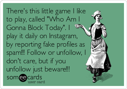 """There's this little game I like to play, called """"Who Am I Gonna Block Today"""". I  play it daily on Instagram,  by reporting fake profiles as spam!!! Follow or unfollow, I don't care, but if you unfollow just beware!!!"""