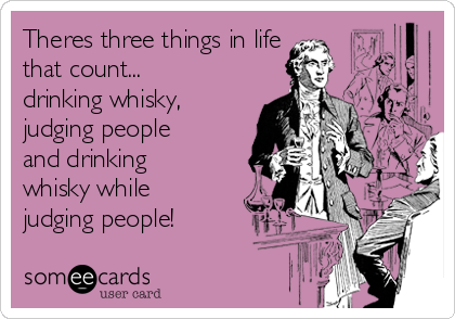 Theres three things in life that count... drinking whisky, judging people and drinking whisky while judging people!