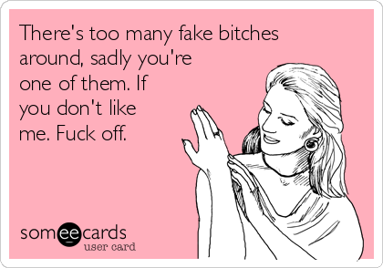There's too many fake bitches around, sadly you're one of them. If you don't like me. Fuck off.