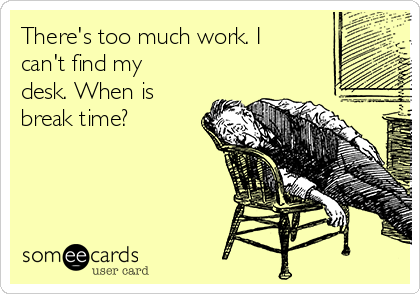 There's too much work. I can't find my desk. When is break time?