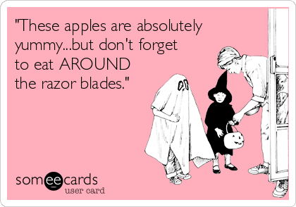 """These apples are absolutely yummy...but don't forget to eat AROUND the razor blades."""