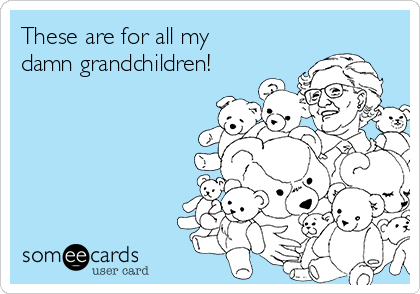 These are for all my damn grandchildren!