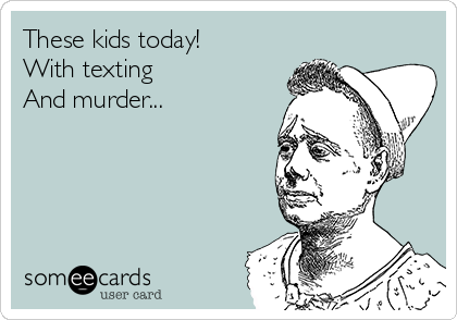 These kids today! With texting And murder...