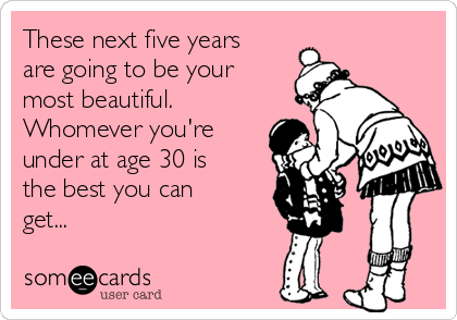 These next five years are going to be your most beautiful. Whomever you're under at age 30 is the best you can get...