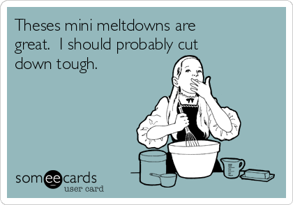 Theses mini meltdowns are great.  I should probably cut down tough.