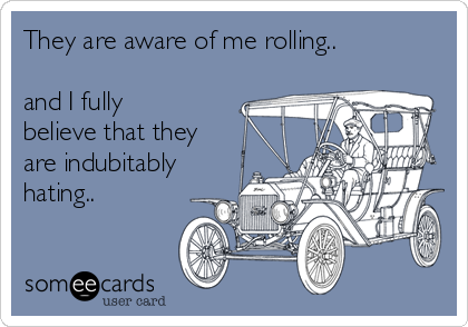 They are aware of me rolling..  and I fully believe that they are indubitably hating..