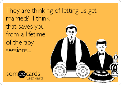 They are thinking of letting us get married?  I think that saves you from a lifetime of therapy sessions...