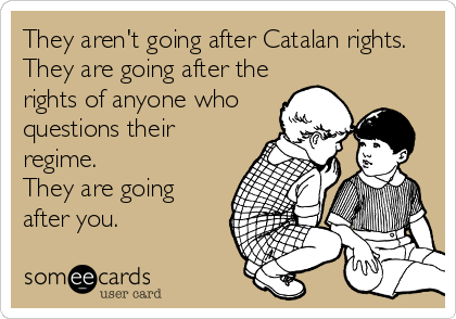 They aren't going after Catalan rights. They are going after the rights of anyone who questions their regime.  They are going after you.