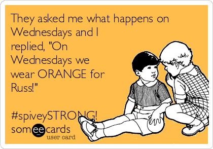 "They asked me what happens on Wednesdays and I  replied, ""On Wednesdays we wear ORANGE for Russ!""   #spiveySTRONG!"