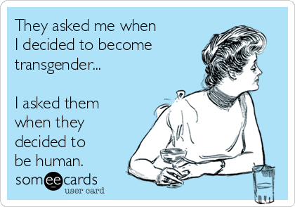 They asked me when  I decided to become transgender...  I asked them  when they  decided to be human.