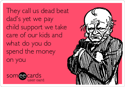 They call us dead beat dad's yet we pay child support we take care of our kids and what do you do spend the money on you