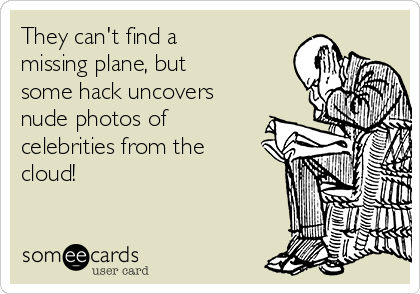 They can't find a missing plane, but some hack uncovers nude photos of celebrities from the cloud!