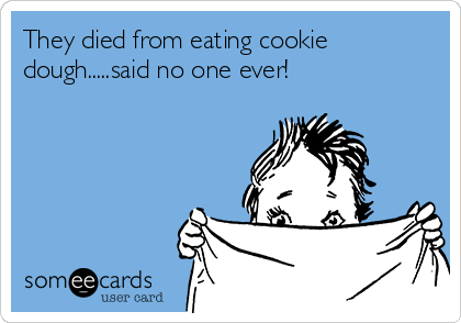 They died from eating cookie dough.....said no one ever!