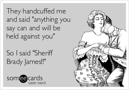 """They handcuffed me and said """"anything you say can and will be held against you""""  So I said """"Sheriff Brady James!!"""""""