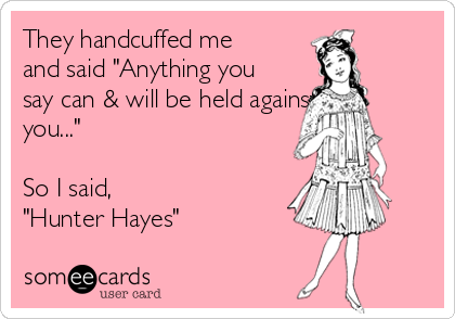 "They handcuffed me and said ""Anything you say can & will be held against you...""  So I said, ""Hunter Hayes"""