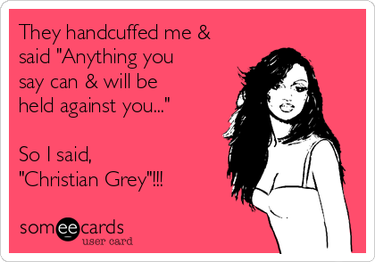 """They handcuffed me & said """"Anything you say can & will be held against you...""""  So I said, """"Christian Grey""""!!!"""