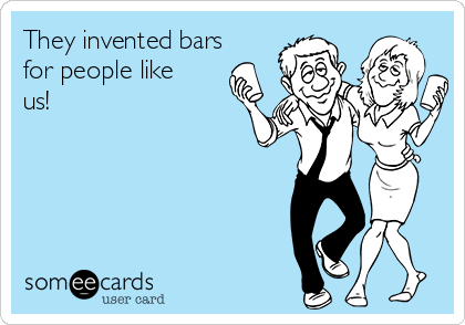 They invented bars for people like us!