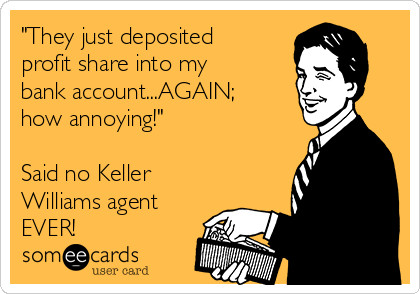 """""""They just deposited profit share into my bank account...AGAIN; how annoying!""""  Said no Keller Williams agent EVER!"""