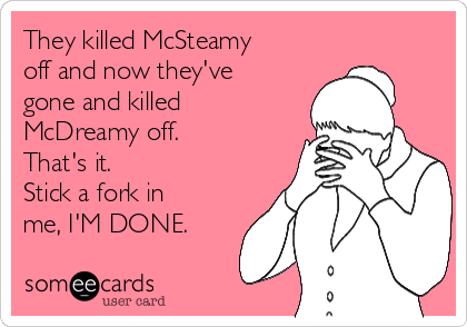 They killed McSteamy off and now they've gone and killed McDreamy off. That's it.  Stick a fork in me, I'M DONE.