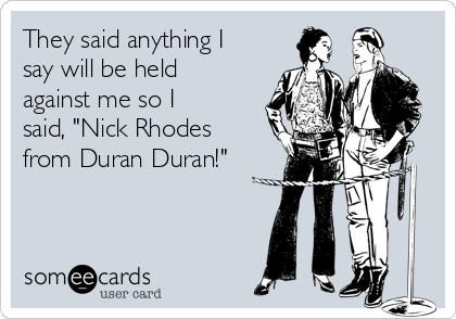 "They said anything I say will be held against me so I said, ""Nick Rhodes from Duran Duran!"""