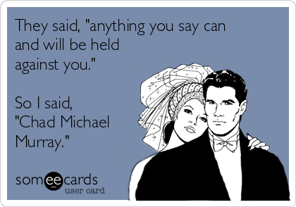 "They said, ""anything you say can and will be held against you.""  So I said, ""Chad Michael Murray."""