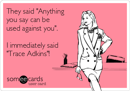 """They said """"Anything you say can be used against you"""".  I immediately said """"Trace Adkins""""!"""