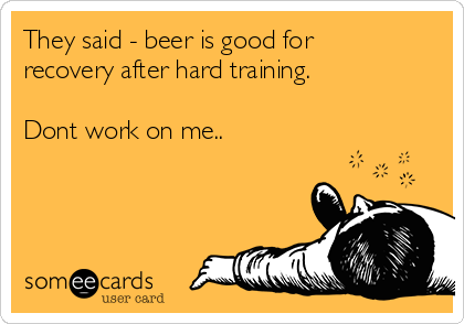 They said - beer is good for recovery after hard training.  Dont work on me..