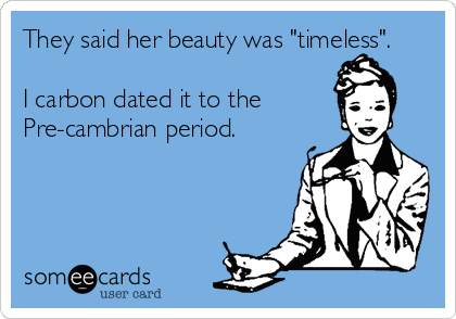 "They said her beauty was ""timeless"".   I carbon dated it to the  Pre-cambrian period."