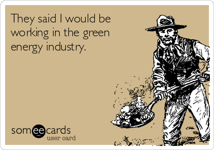 They said I would be working in the green energy industry.