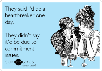 They said I'd be a heartbreaker one day.  They didn't say it'd be due to commitment issues.