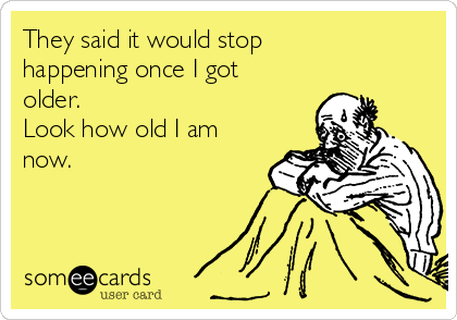 They said it would stop happening once I got older. Look how old I am now.
