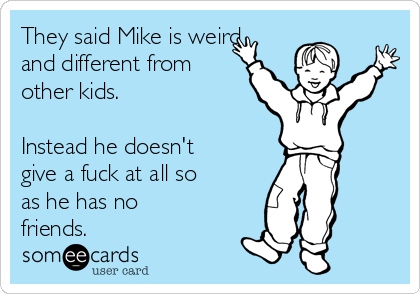 They said Mike is weird and different from other kids.  Instead he doesn't give a fuck at all so as he has no friends.