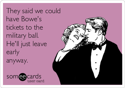 They said we could have Bowe's tickets to the military ball. He'll just leave early anyway.